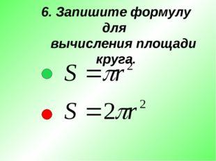 6. Запишите формулу для вычисления площади круга.