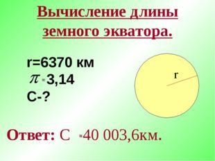 Вычисление длины земного экватора. Ответ: С 40 003,6км. r=6370 км 3,14 С-? r