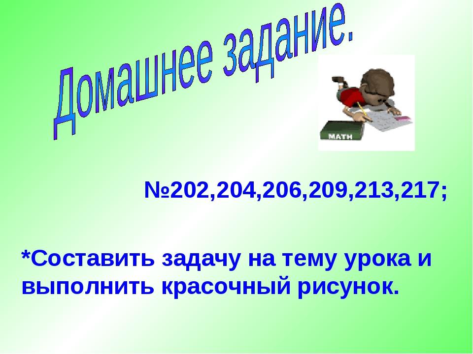 №202,204,206,209,213,217; *Составить задачу на тему урока и выполнить красоч...