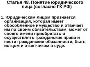 Статья 48.Понятие юридического лица (согласно ГК РФ) 1. Юридическим лицом пр