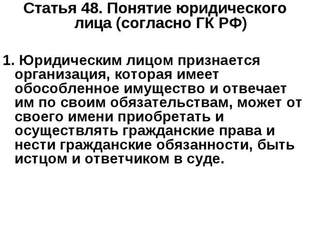 Статья 48.Понятие юридического лица (согласно ГК РФ) 1. Юридическим лицом пр...