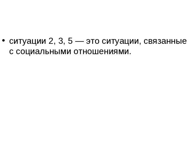 ситуации 2, 3, 5 — это ситуации, связанные с социальными отношениями.