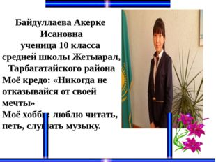 Байдуллаева Акерке Исановна ученица 10 класса средней школы Жетыарал, Тарбага