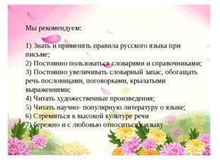 Мы рекомендуем: 1) Знать и применять правила русского языка при письме; 2) По