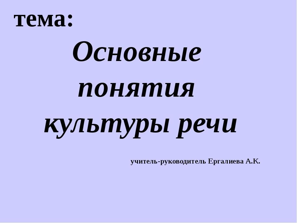 тема: Основные понятия культуры речи учитель-руководитель Ергалиева А.К.