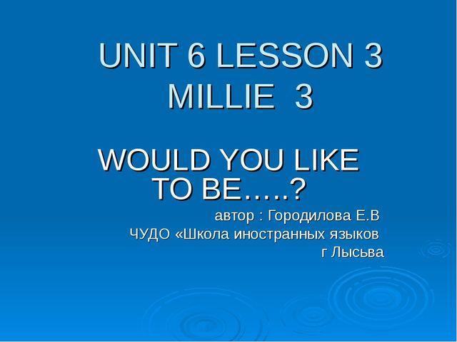 UNIT 6 LESSON 3 MILLIE 3 WOULD YOU LIKE TO BE…..? автор : Городилова Е.В ЧУДО...