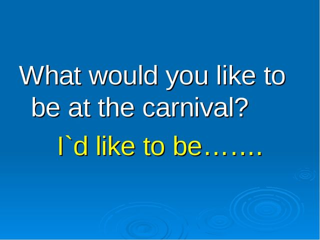 What would you like to be at the carnival? I`d like to be…….