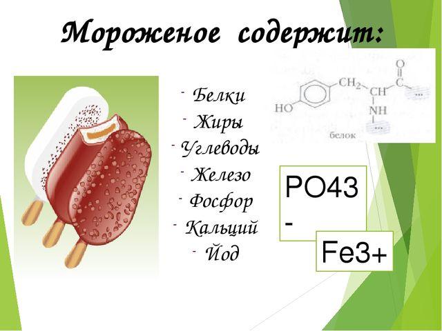 Белки Жиры Углеводы Железо Фосфор Кальций Йод Мороженое содержит: PO43- Fe3+