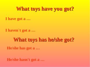 I have got a … I haven`t got a … What toys have you got? What toys has he/she