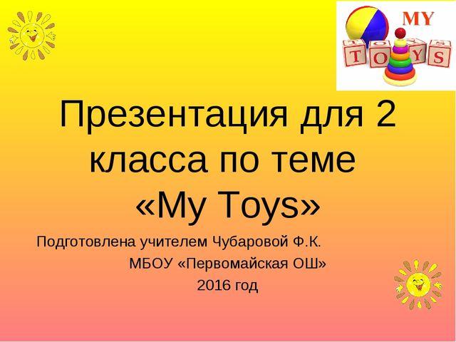 Презентация для 2 класса по теме «My Toys» Подготовлена учителем Чубаровой Ф....