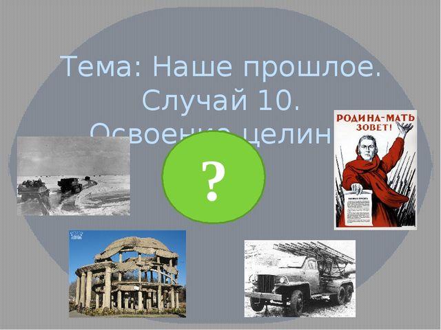 Тема: Наше прошлое. Случай 10. Освоение целины ?