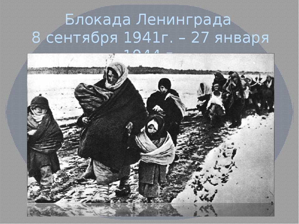 Блокада Ленинграда 8 сентября 1941г. – 27 января 1944 г.