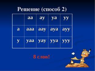 Решение (способ 2) 8 слов! аааууауу аааааауауаауу ууаауауууаууу