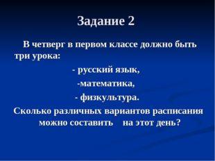 Задание 2 В четверг в первом классе должно быть три урока: - русский язык, -м