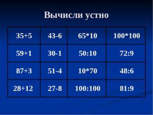 Вычисли устно 35+543-665*10100*100 59+130-150:1072:9 87+351-4