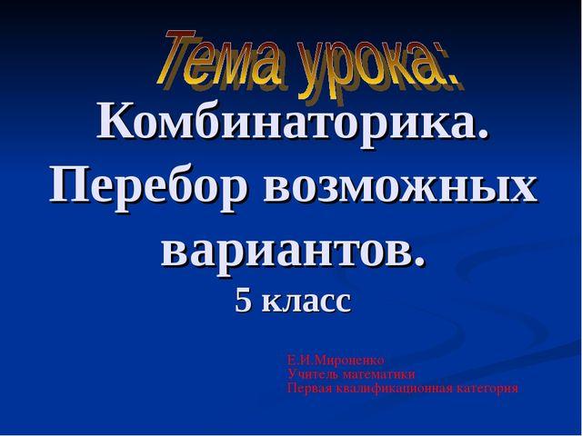 Комбинаторика. Перебор возможных вариантов. 5 класс Е.И.Мироненко Учитель мат...
