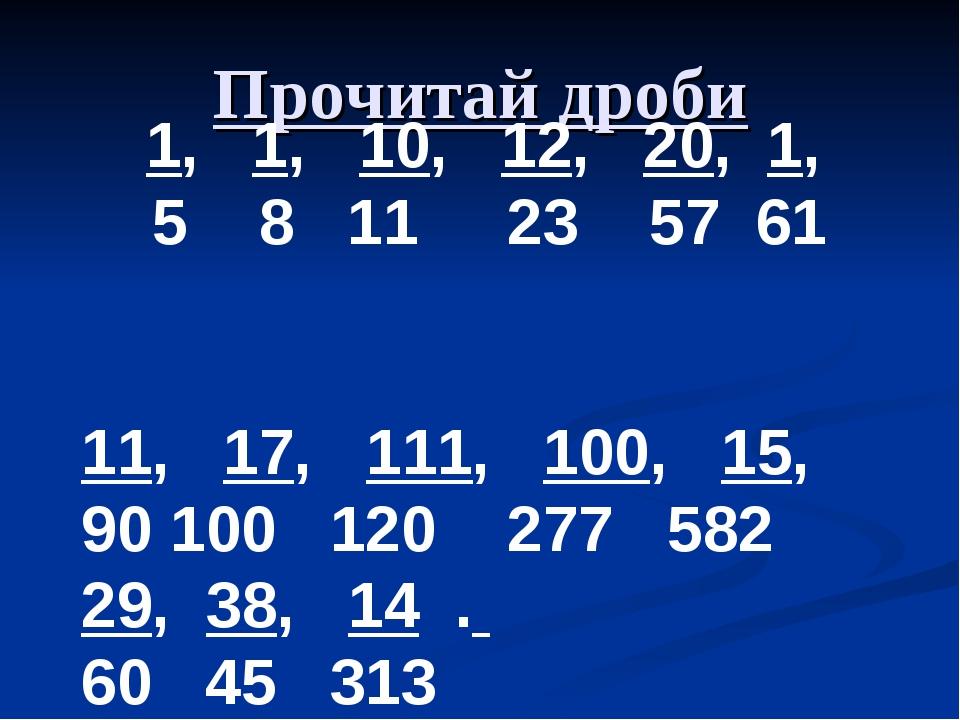 Прочитай дроби 1, 1, 10, 12, 20, 1, 5 8 11 23 57 61 11, 17, 111, 100, 15, 100...