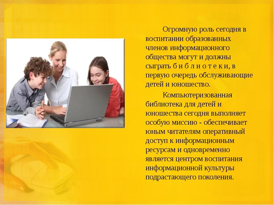 Огромную роль сегодня в воспитании образованных членов информационного общ...