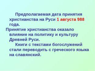 Предполагаемая дата принятия христианства на Руси 1 августа 988 года.  При