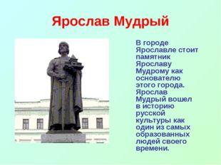 Ярослав Мудрый В городе Ярославле стоит памятник Ярославу Мудрому как основа
