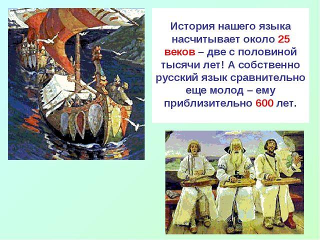 История нашего языка насчитывает около 25 веков – две с половиной тысячи лет...