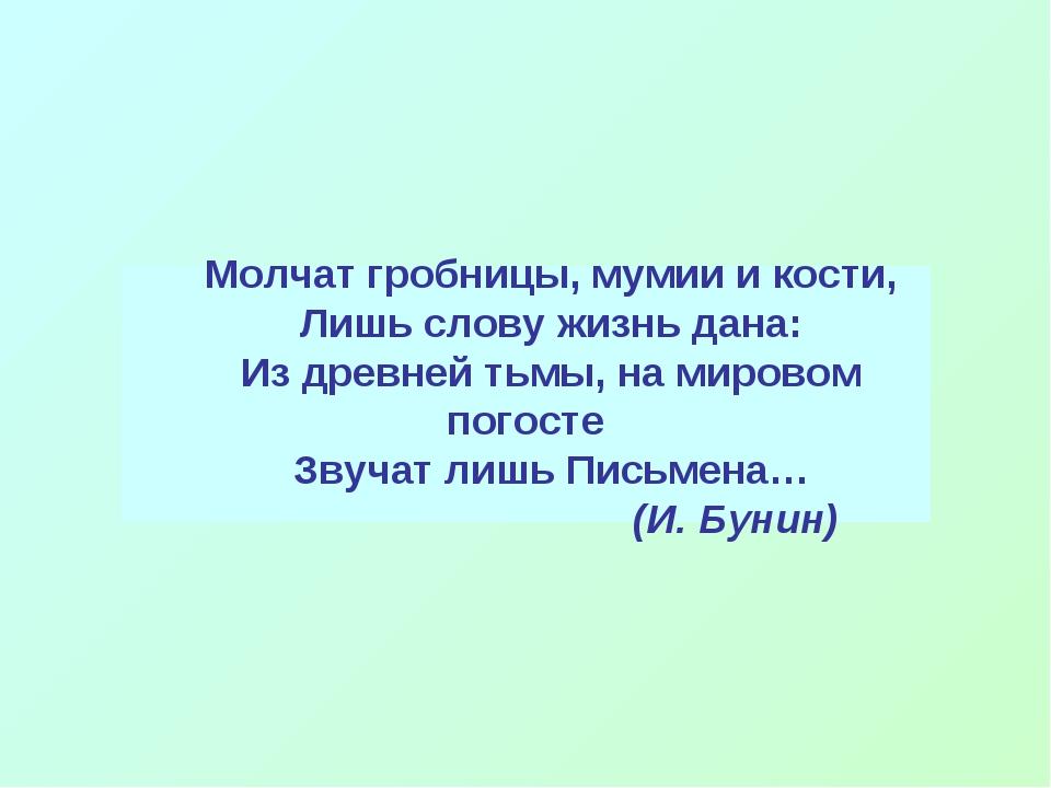 Молчат гробницы, мумии и кости, Лишь слову жизнь дана: Из древней тьмы, на ми...