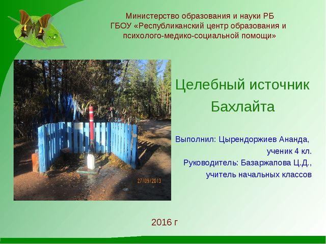Целебный источник Бахлайта Выполнил: Цырендоржиев Ананда, ученик 4 кл. Руков...