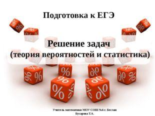 Решение задач (теория вероятностей и статистика) Подготовка к ЕГЭ Учитель ма