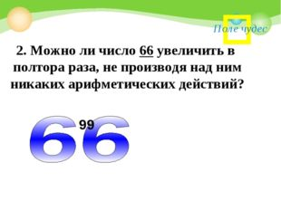 Поле чудес 2. Можно ли число 66 увеличить в полтора раза, не производя над ни