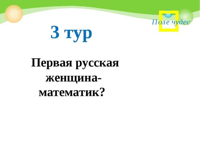 Поле чудес Первая русская женщина- математик? 3 тур