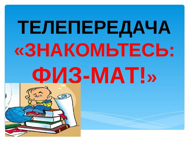 ТЕЛЕПЕРЕДАЧА «ЗНАКОМЬТЕСЬ: ФИЗ-МАТ!»