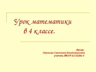Урок математики в 4 классе. Автор: Ожегова Светлана Владимировна учитель МКО
