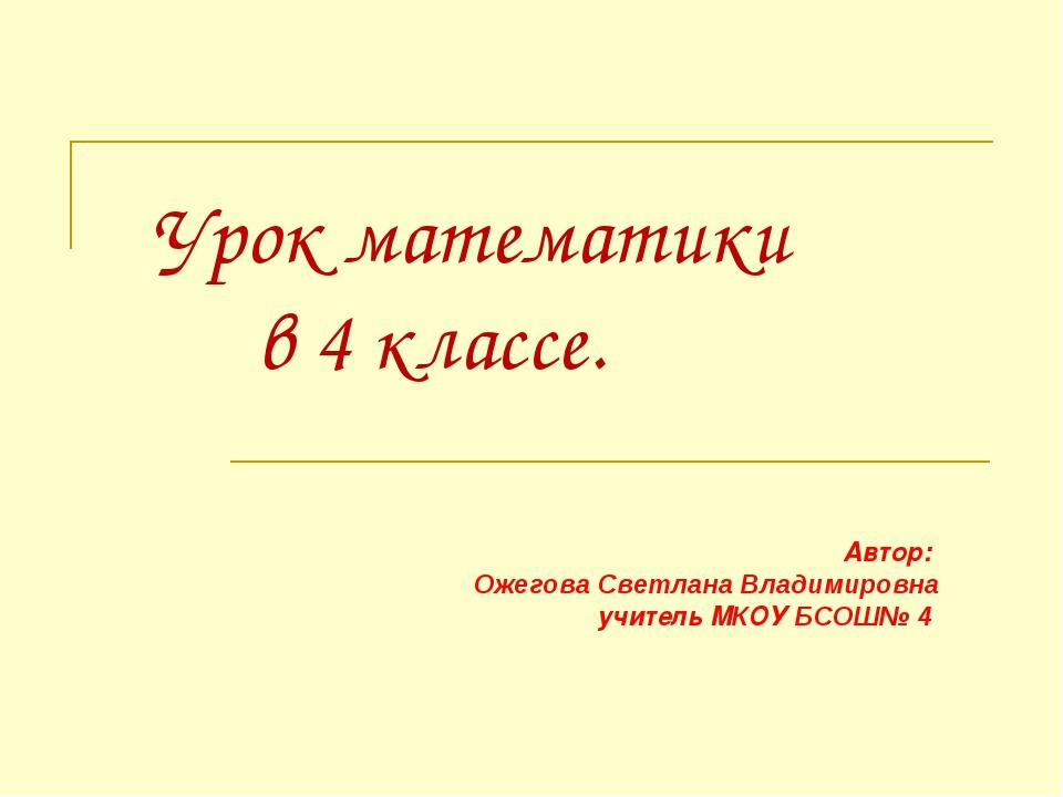 Урок математики в 4 классе. Автор: Ожегова Светлана Владимировна учитель МКО...