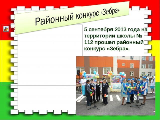 5 сентября 2013 года на территории школы № 112 прошел районный конкурс «Зебра».