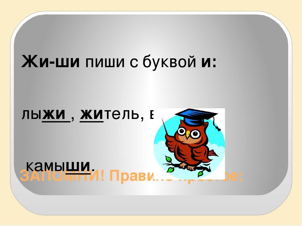 ЗАПОМНИ! Правило простое: Жи-ши пиши с буквой и: лыжи , житель, вершина, камы...