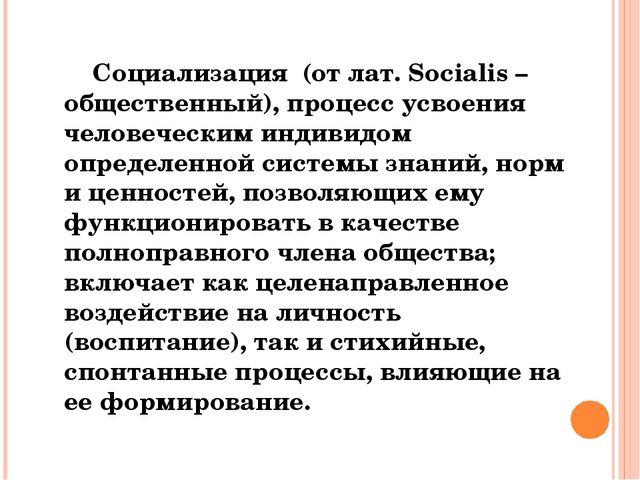 Социализация (от лат. Socialis – общественный), процесс усвоения человечески...