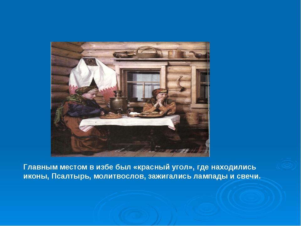 Главным местом в избе был «красный угол», где находились иконы, Псалтырь, мол...