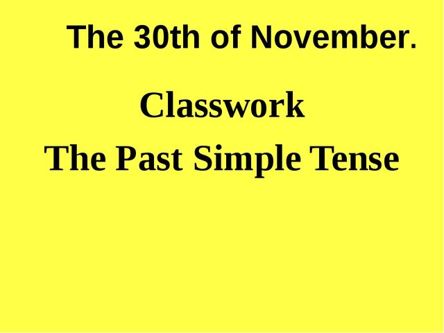 The 30th of November. Classwork The Past Simple Tense