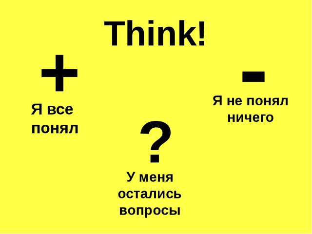 Think! + - ? Я все понял Я не понял ничего У меня остались вопросы