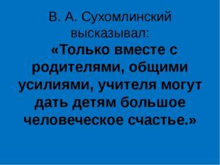 В. А. Сухомлинский высказывал: «Только вместе с родителями, общими усилиями,