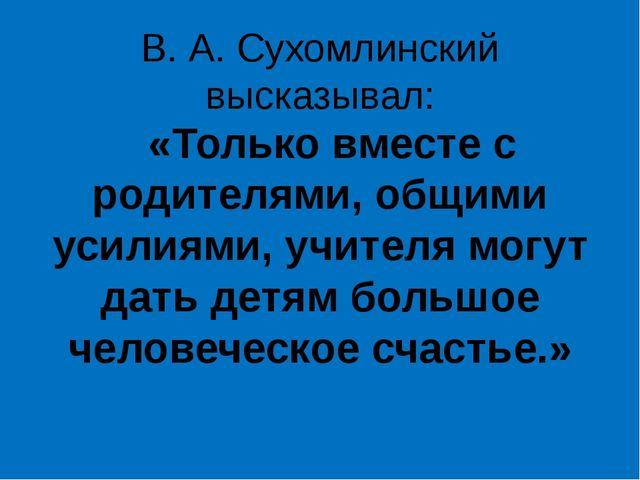 В. А. Сухомлинский высказывал: «Только вместе с родителями, общими усилиями,...