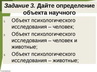 Задание 3. Дайте определение объекта научного исследования Объект психологиче