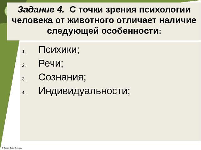 Задание 4. С точки зрения психологии человека от животного отличает наличие с...
