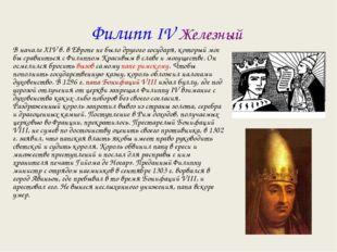 Филипп IV Железный В начале XIV в. в Европе не было другого государя, который