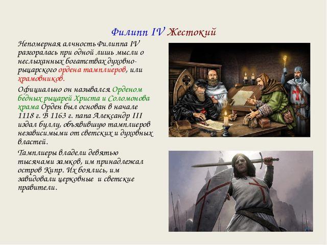 Филипп IV Жестокий Непомерная алчность Филиппа IV разгоралась при одной лишь...