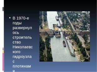 В 1970-е годы развернулось строительство Николаевского гидроузла с плотинами