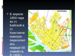 В апреле 1850 года из ст. Бабской в ст. Константиновскую переселились первые