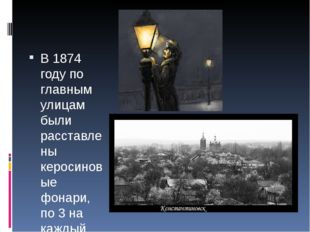 В 1874 году по главным улицам были расставлены керосиновые фонари, по 3 на к