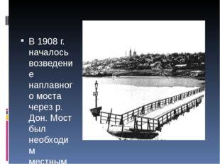 В 1908 г. началось возведение наплавного моста через р. Дон. Мост был необхо