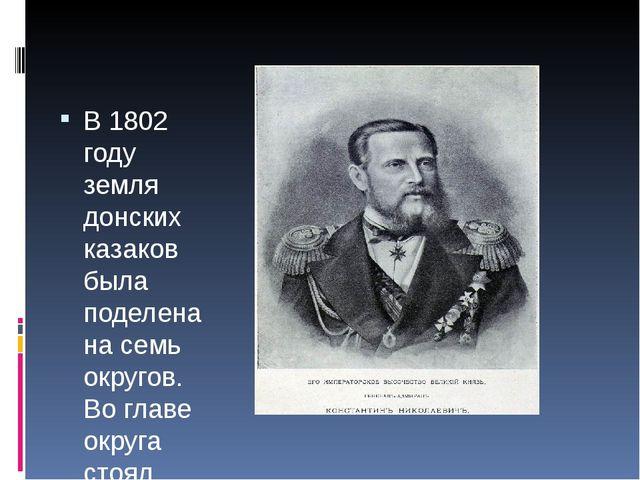 В 1802 году земля донских казаков была поделена на семь округов. Во главе ок...